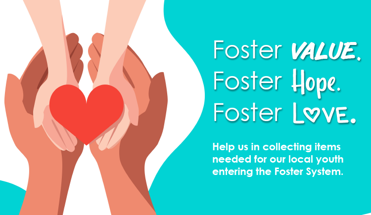 Foster Value, Foster Hope, Foster Love. Help us in collecting items needed for our local youth entering the foster system.