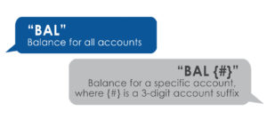 Text BAL to receive your balance. Text BAL {#} where {#} is a 3-digit account suffix